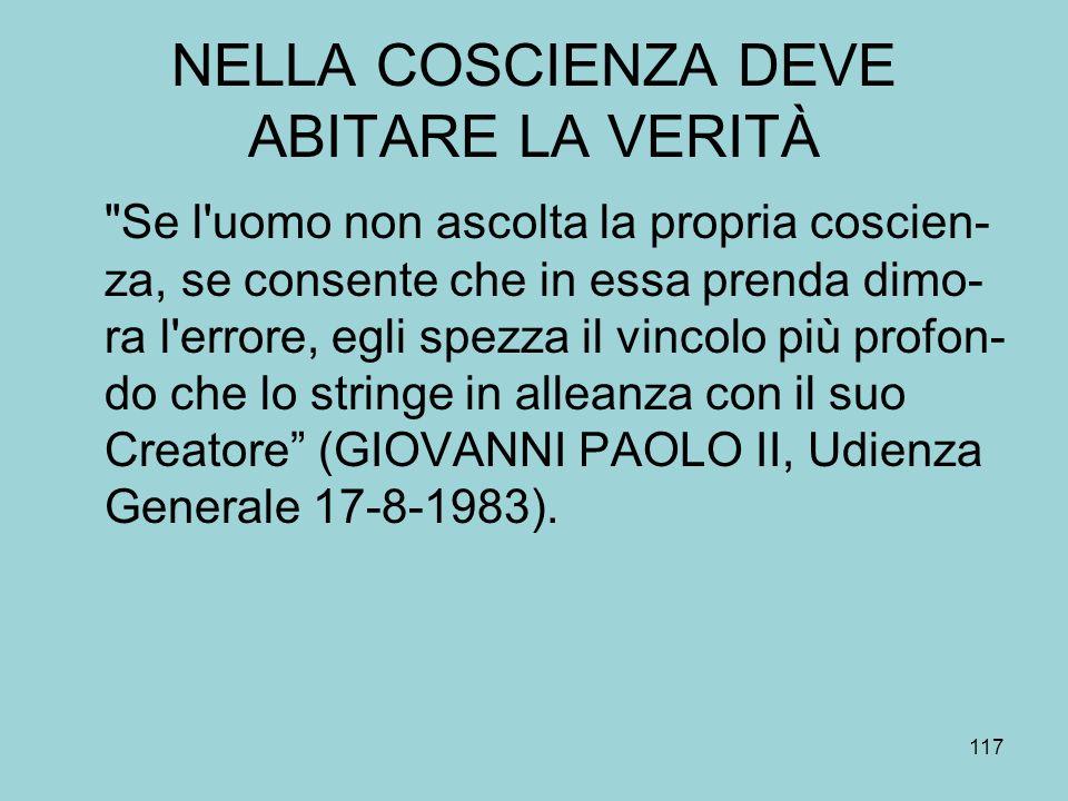 NELLA COSCIENZA DEVE ABITARE LA VERITÀ Se l uomo non ascolta la propria coscien- za, se consente che in essa prenda dimo- ra l errore, egli spezza il vincolo più profon- do che lo stringe in alleanza con il suo Creatore (GIOVANNI PAOLO II, Udienza Generale 17-8-1983).