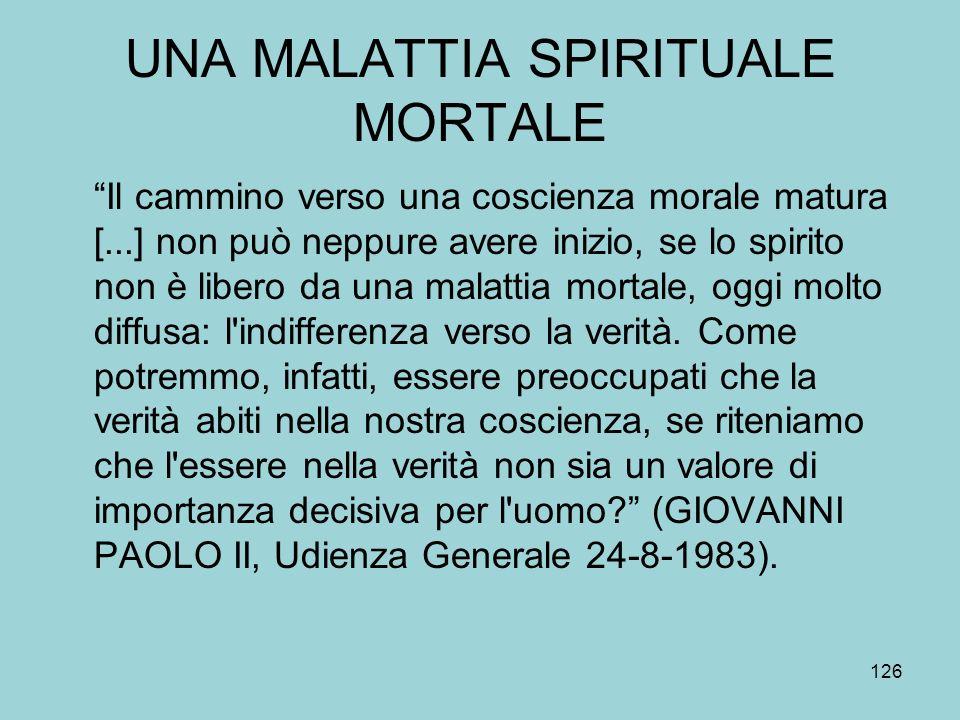 UNA MALATTIA SPIRITUALE MORTALE Il cammino verso una coscienza morale matura [...] non può neppure avere inizio, se lo spirito non è libero da una malattia mortale, oggi molto diffusa: l indifferenza verso la verità.