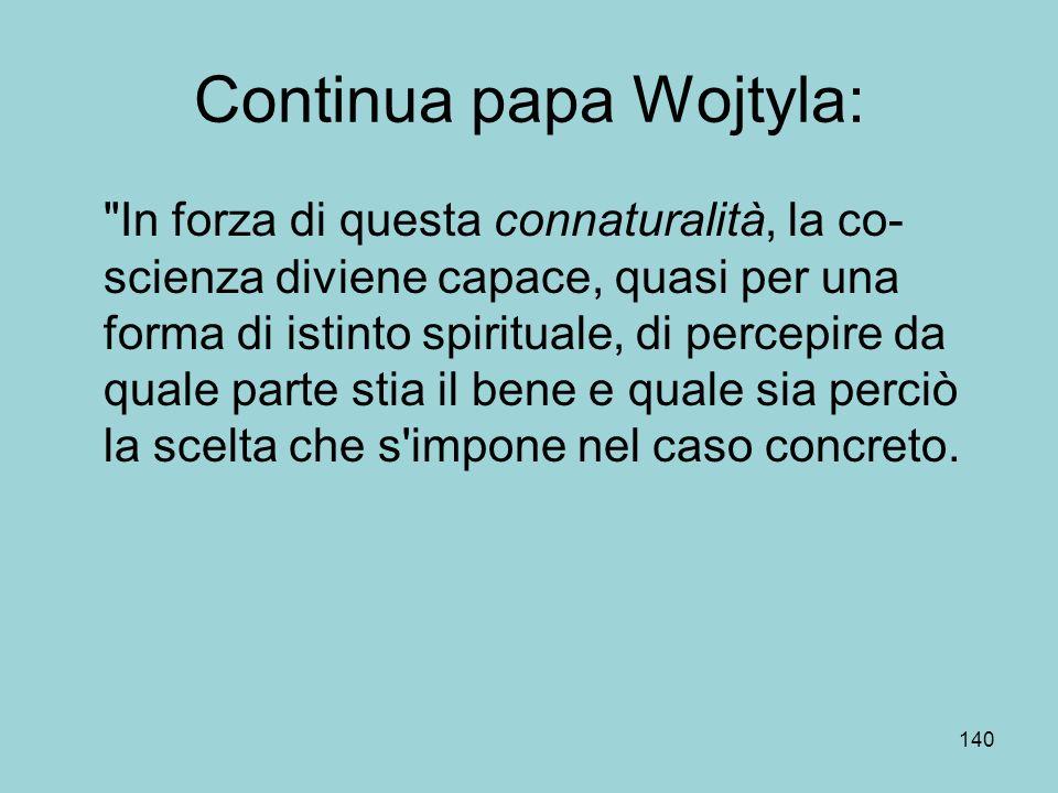 Continua papa Wojtyla: In forza di questa connaturalità, la co- scienza diviene capace, quasi per una forma di istinto spirituale, di percepire da quale parte stia il bene e quale sia perciò la scelta che s impone nel caso concreto.