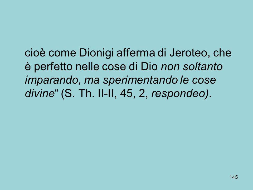 cioè come Dionigi afferma di Jeroteo, che è perfetto nelle cose di Dio non soltanto imparando, ma sperimentando le cose divine (S.