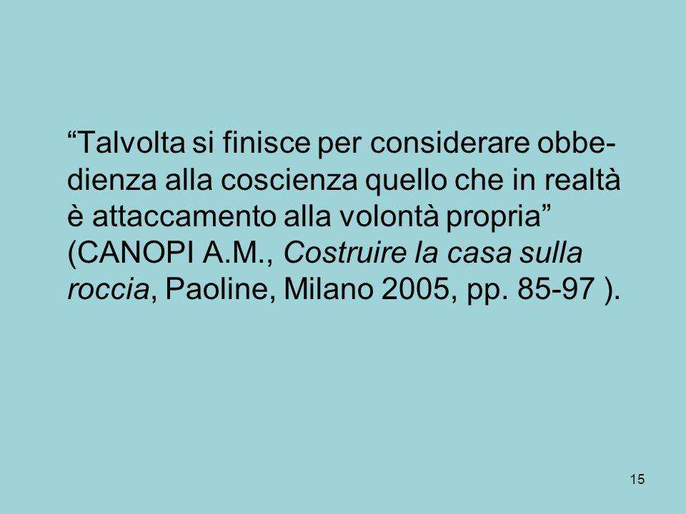 Talvolta si finisce per considerare obbe- dienza alla coscienza quello che in realtà è attaccamento alla volontà propria (CANOPI A.M., Costruire la casa sulla roccia, Paoline, Milano 2005, pp.