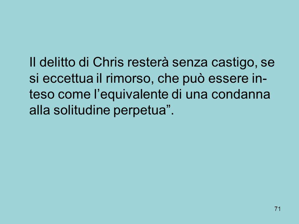 Il delitto di Chris resterà senza castigo, se si eccettua il rimorso, che può essere in- teso come lequivalente di una condanna alla solitudine perpetua.