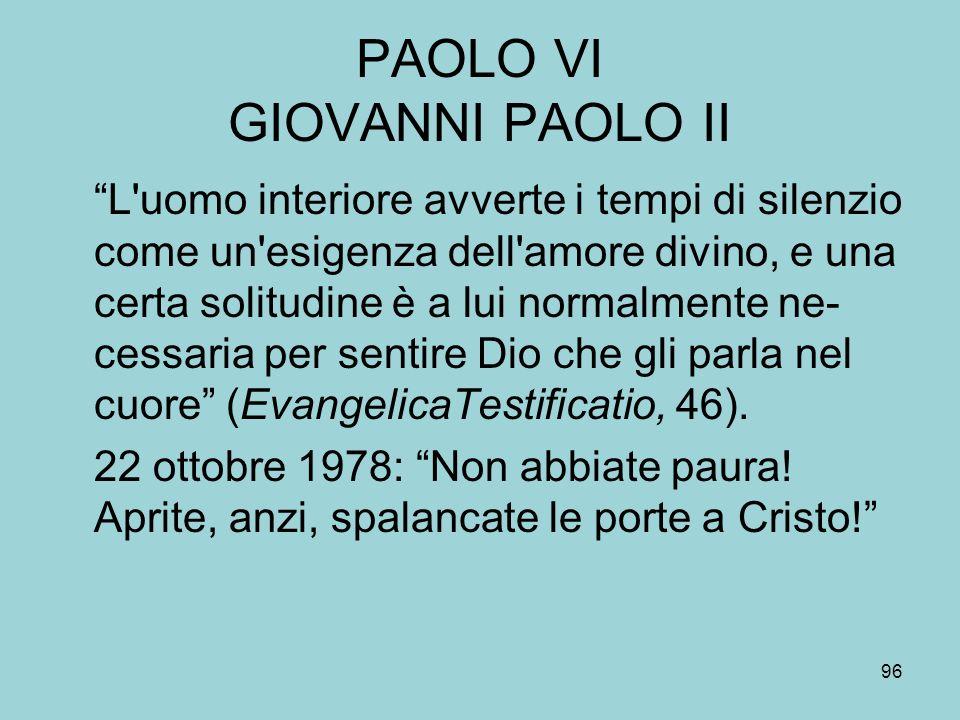 PAOLO VI GIOVANNI PAOLO II L uomo interiore avverte i tempi di silenzio come un esigenza dell amore divino, e una certa solitudine è a lui normalmente ne- cessaria per sentire Dio che gli parla nel cuore (EvangelicaTestificatio, 46).