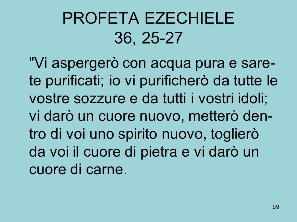 PROFETA EZECHIELE 36, 25-27 Vi aspergerò con acqua pura e sare- te purificati; io vi purificherò da tutte le vostre sozzure e da tutti i vostri idoli; vi darò un cuore nuovo, metterò den- tro di voi uno spirito nuovo, toglierò da voi il cuore di pietra e vi darò un cuore di carne.