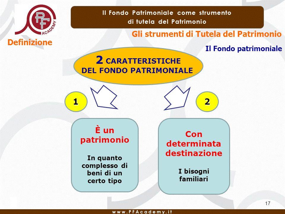 17 Definizione Gli strumenti di Tutela del Patrimonio Il Fondo patrimoniale 2 CARATTERISTICHE DEL FONDO PATRIMONIALE È un patrimonio In quanto complesso di beni di un certo tipo Con determinata destinazione I bisogni familiari 12