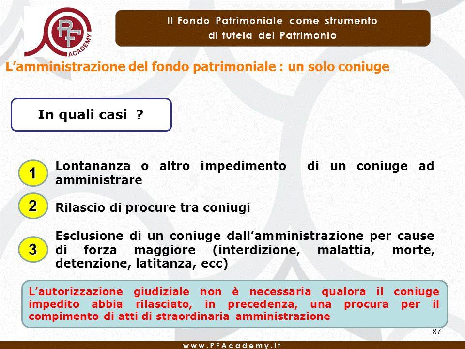 87 Lamministrazione del fondo patrimoniale : un solo coniuge In quali casi ? Lontananza o altro impedimento di un coniuge ad amministrare Rilascio di