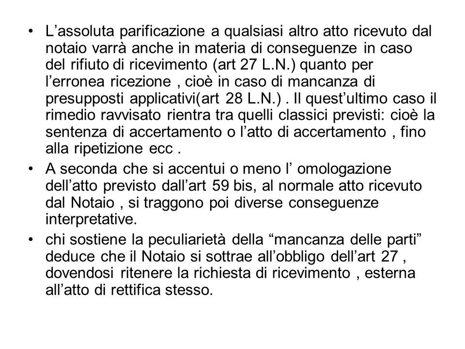 Lassoluta parificazione a qualsiasi altro atto ricevuto dal notaio varrà anche in materia di conseguenze in caso del rifiuto di ricevimento (art 27 L.N.) quanto per lerronea ricezione, cioè in caso di mancanza di presupposti applicativi(art 28 L.N.).
