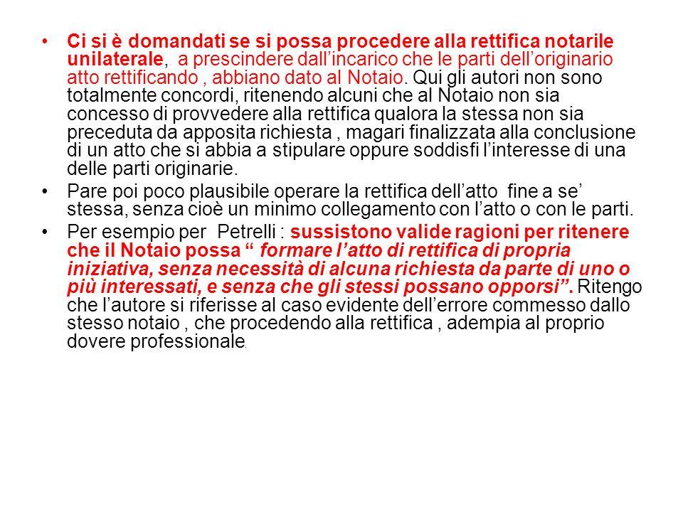 Ci si è domandati se si possa procedere alla rettifica notarile unilaterale, a prescindere dallincarico che le parti delloriginario atto rettificando, abbiano dato al Notaio.