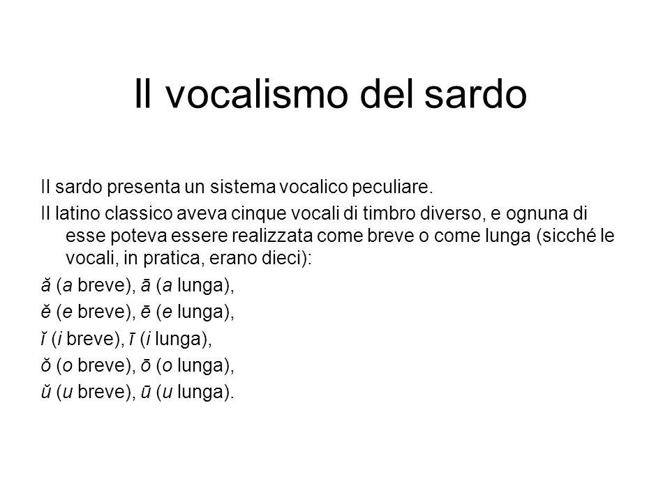 Il vocalismo del sardo Il sardo presenta un sistema vocalico peculiare. Il latino classico aveva cinque vocali di timbro diverso, e ognuna di esse pot