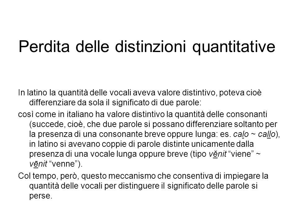 Perdita delle distinzioni quantitative In latino la quantità delle vocali aveva valore distintivo, poteva cioè differenziare da sola il significato di