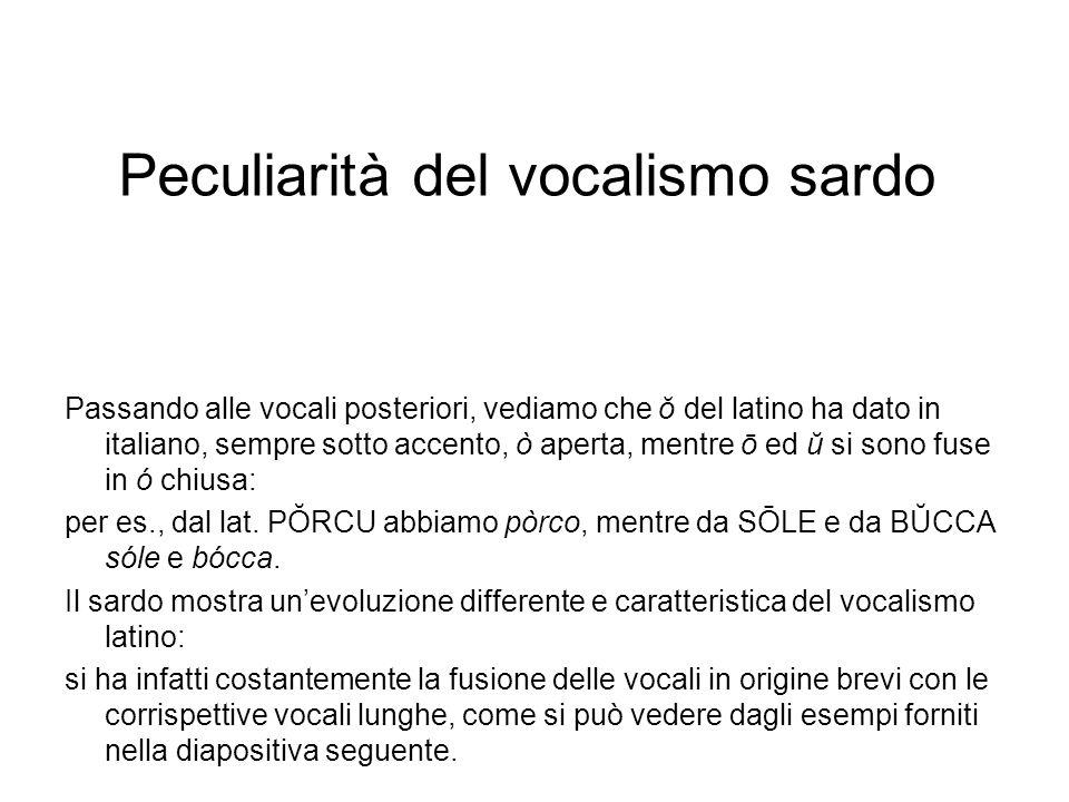 Peculiarità del vocalismo sardo Passando alle vocali posteriori, vediamo che ŏ del latino ha dato in italiano, sempre sotto accento, ò aperta, mentre
