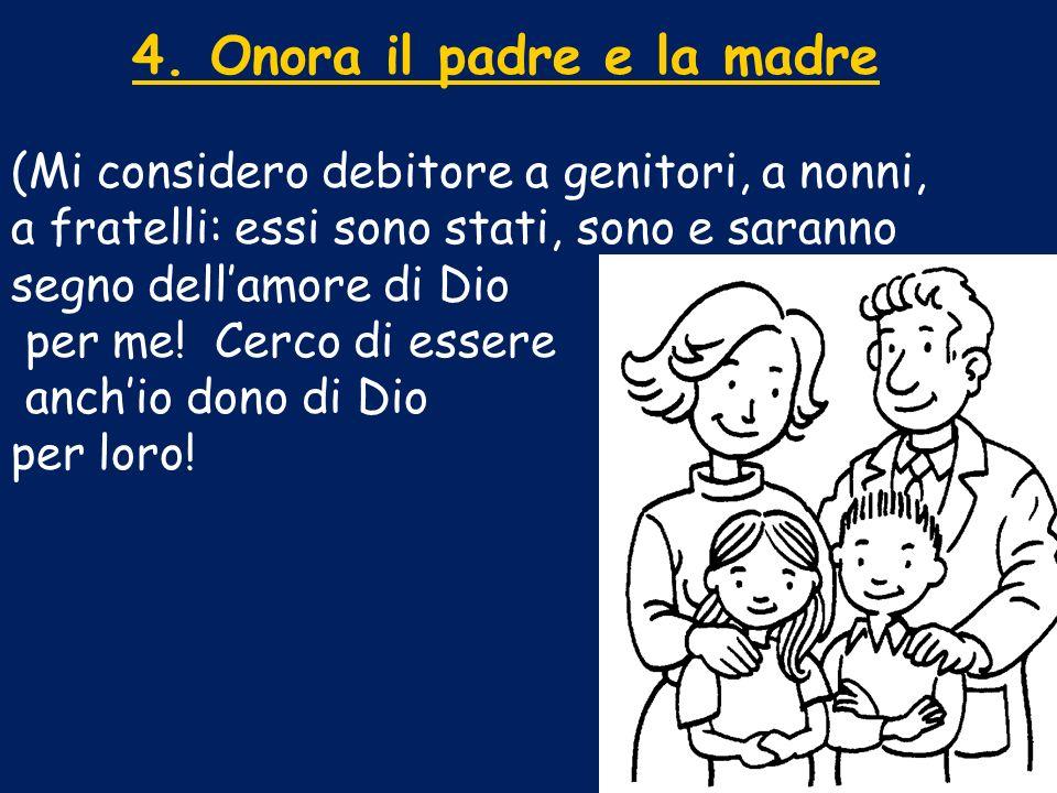 4. Onora il padre e la madre (Mi considero debitore a genitori, a nonni, a fratelli: essi sono stati, sono e saranno segno dellamore di Dio per me! Ce