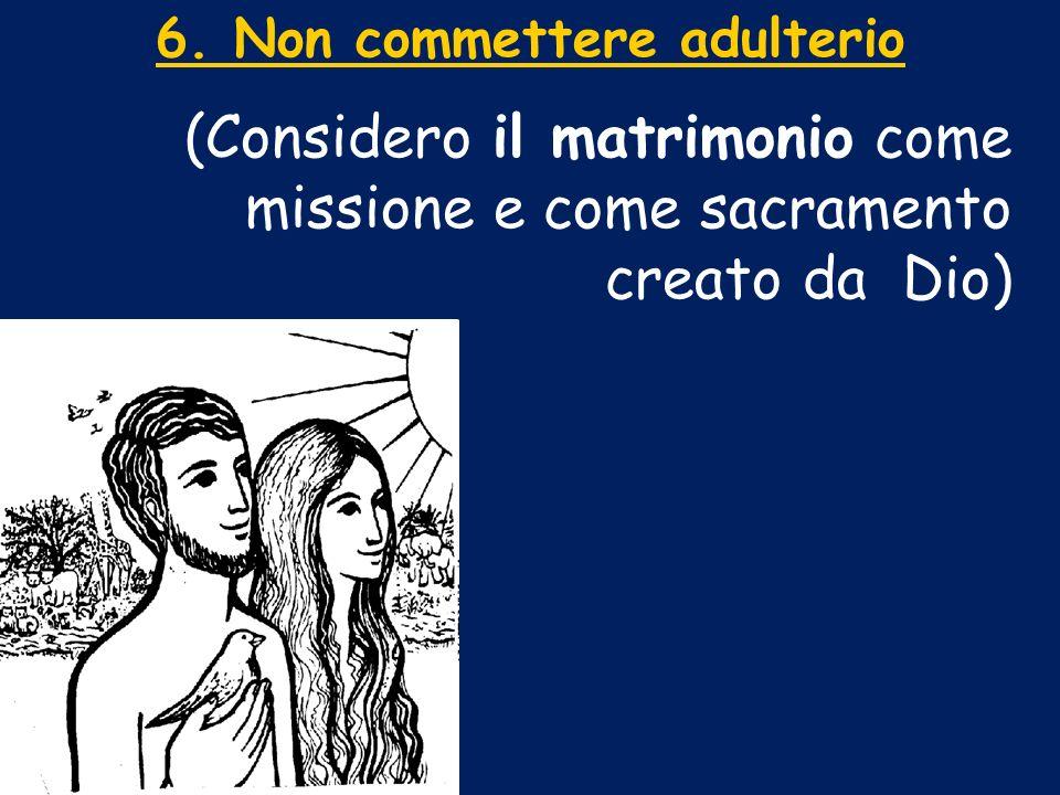 6. Non commettere adulterio (Considero il matrimonio come missione e come sacramento creato da Dio)