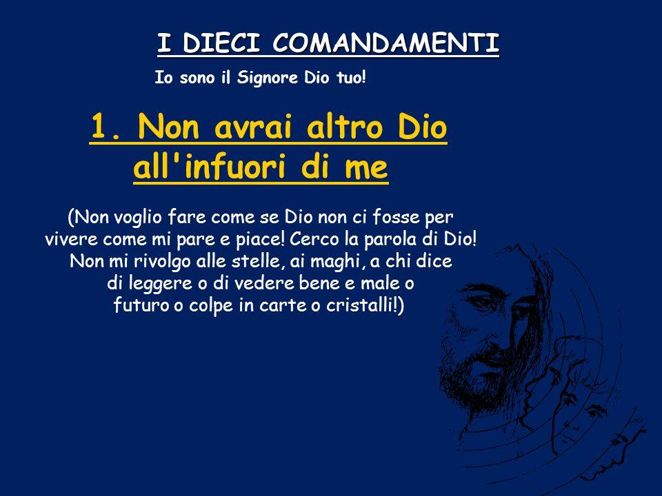 I DIECI COMANDAMENTI Io sono il Signore Dio tuo! 1. Non avrai altro Dio all'infuori di me1. Non avrai altro Dio all'infuori di me (Non voglio fare com