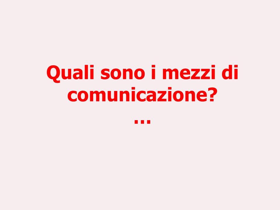Quali sono i mezzi di comunicazione? …