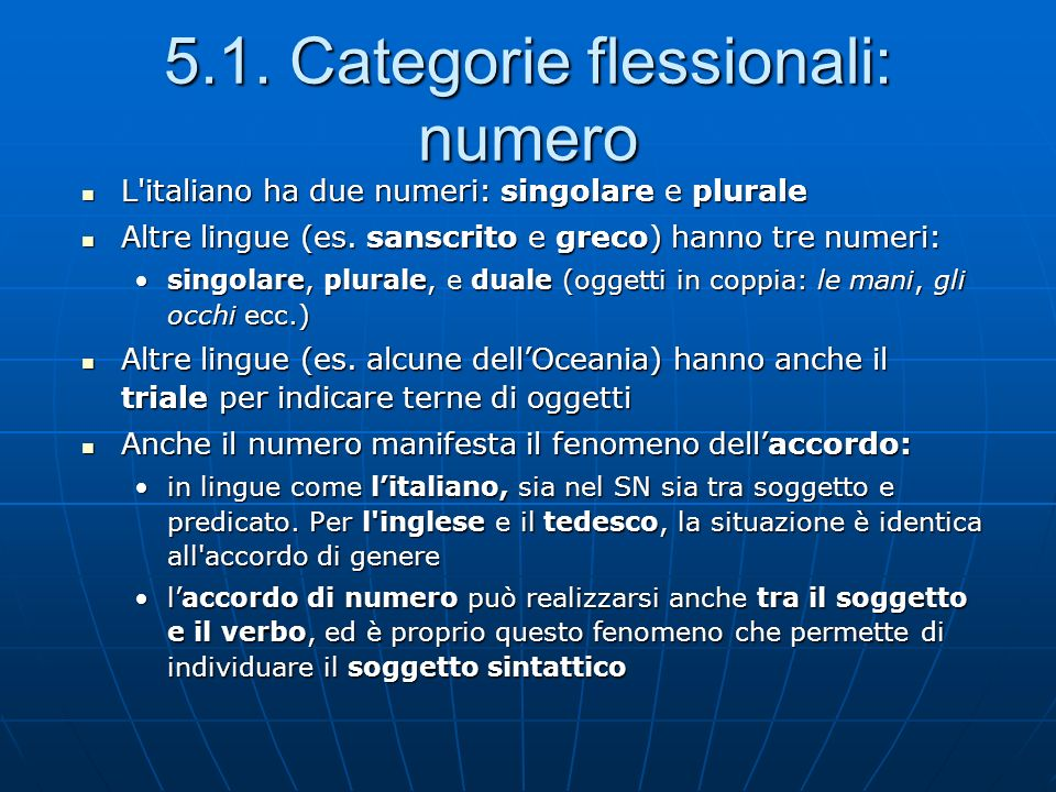 5.1. Categorie flessionali: numero L'italiano ha due numeri: singolare e plurale L'italiano ha due numeri: singolare e plurale Altre lingue (es. sansc