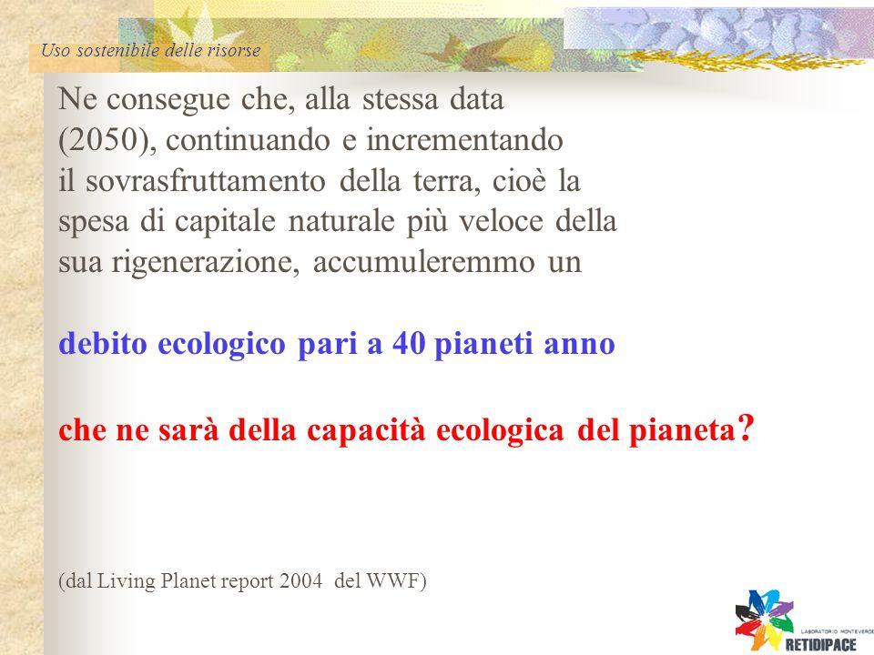 Uso sostenibile delle risorse Ne consegue che, alla stessa data (2050), continuando e incrementando il sovrasfruttamento della terra, cioè la spesa di capitale naturale più veloce della sua rigenerazione, accumuleremmo un debito ecologico pari a 40 pianeti anno che ne sarà della capacità ecologica del pianeta .