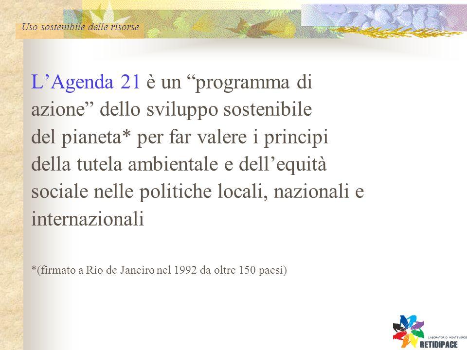 Uso sostenibile delle risorse LAgenda 21 è un programma di azione dello sviluppo sostenibile del pianeta* per far valere i principi della tutela ambientale e dellequità sociale nelle politiche locali, nazionali e internazionali *(firmato a Rio de Janeiro nel 1992 da oltre 150 paesi)