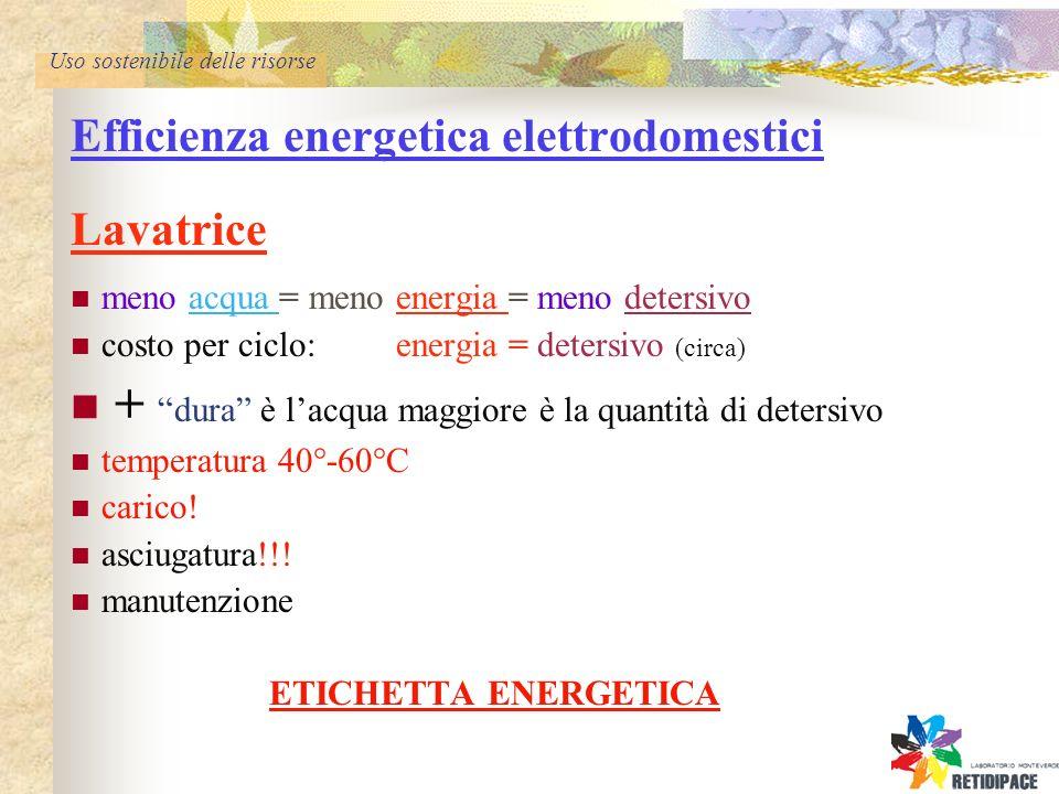 Uso sostenibile delle risorse Efficienza energetica elettrodomestici Lavatrice meno acqua = meno energia = meno detersivo costo per ciclo: energia = detersivo (circa) + dura è lacqua maggiore è la quantità di detersivo temperatura 40°-60°C carico.