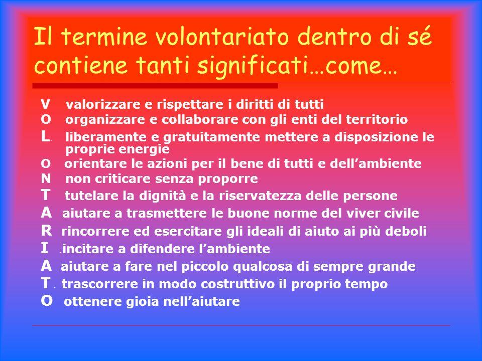 Il termine volontariato dentro di sé contiene tanti significati…come… V valorizzare e rispettare i diritti di tutti O organizzare e collaborare con gl