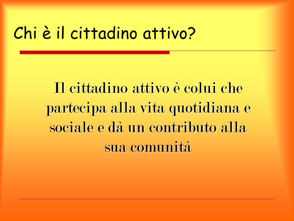 Chi è il cittadino attivo? Il cittadino attivo è colui che partecipa alla vita quotidiana e sociale e dà un contributo alla sua comunità