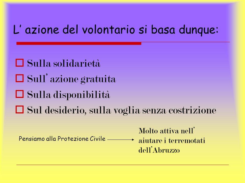 L azione del volontario si basa dunque: S ulla solidarietà S ull azione gratuita S ulla disponibilità S ul desiderio, sulla voglia senza costrizione P
