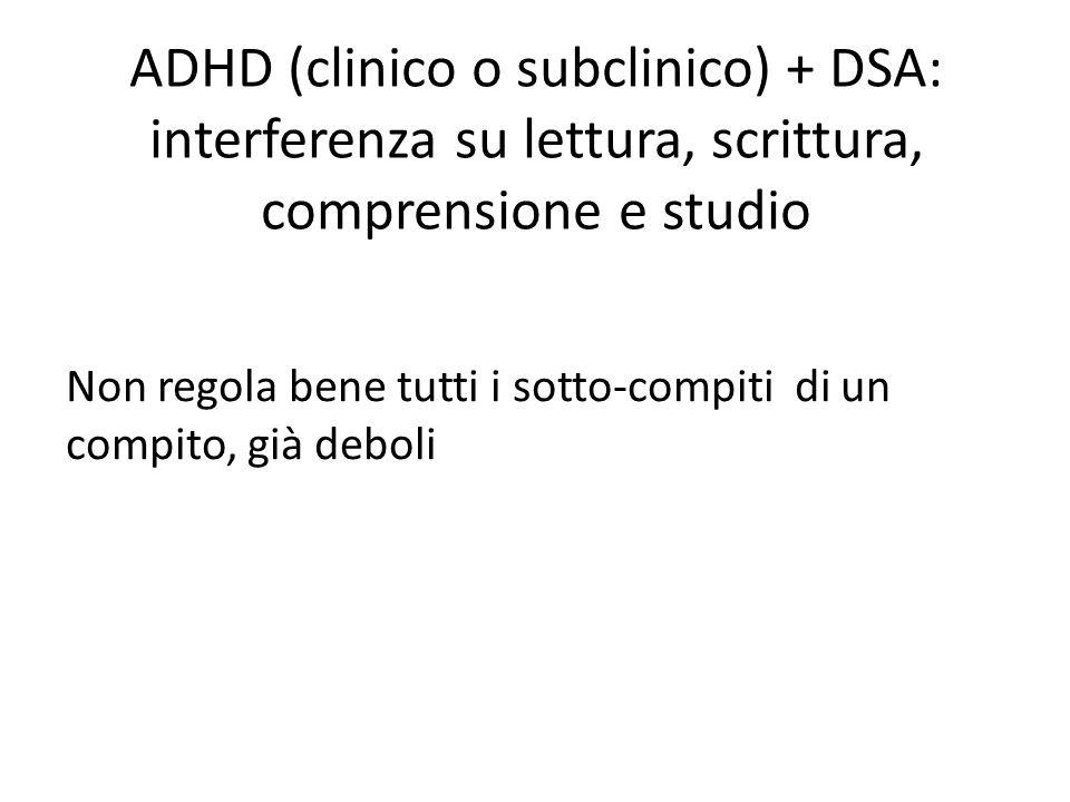 ADHD (clinico o subclinico) + DSA: interferenza su lettura, scrittura, comprensione e studio Non regola bene tutti i sotto-compiti di un compito, già