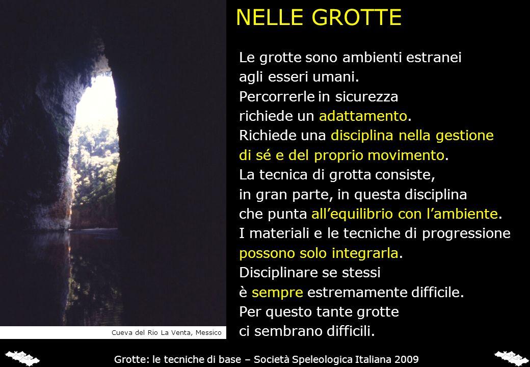 NELLE GROTTE Le grotte sono ambienti estranei agli esseri umani. Percorrerle in sicurezza richiede un adattamento. Richiede una disciplina nella gesti