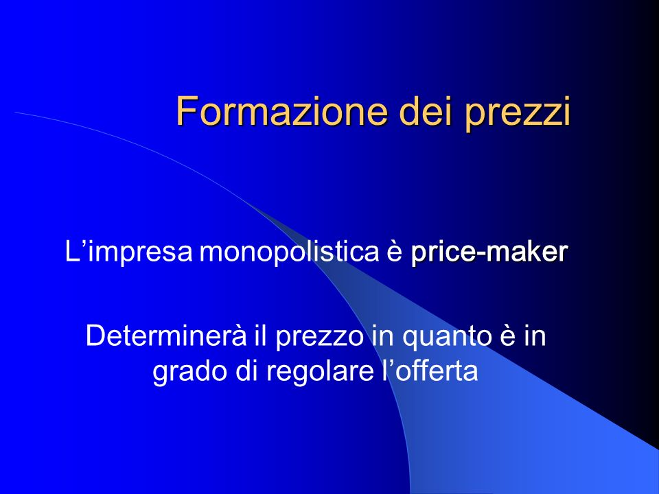 Formazione dei prezzi price-maker Limpresa monopolistica è price-maker Determinerà il prezzo in quanto è in grado di regolare lofferta