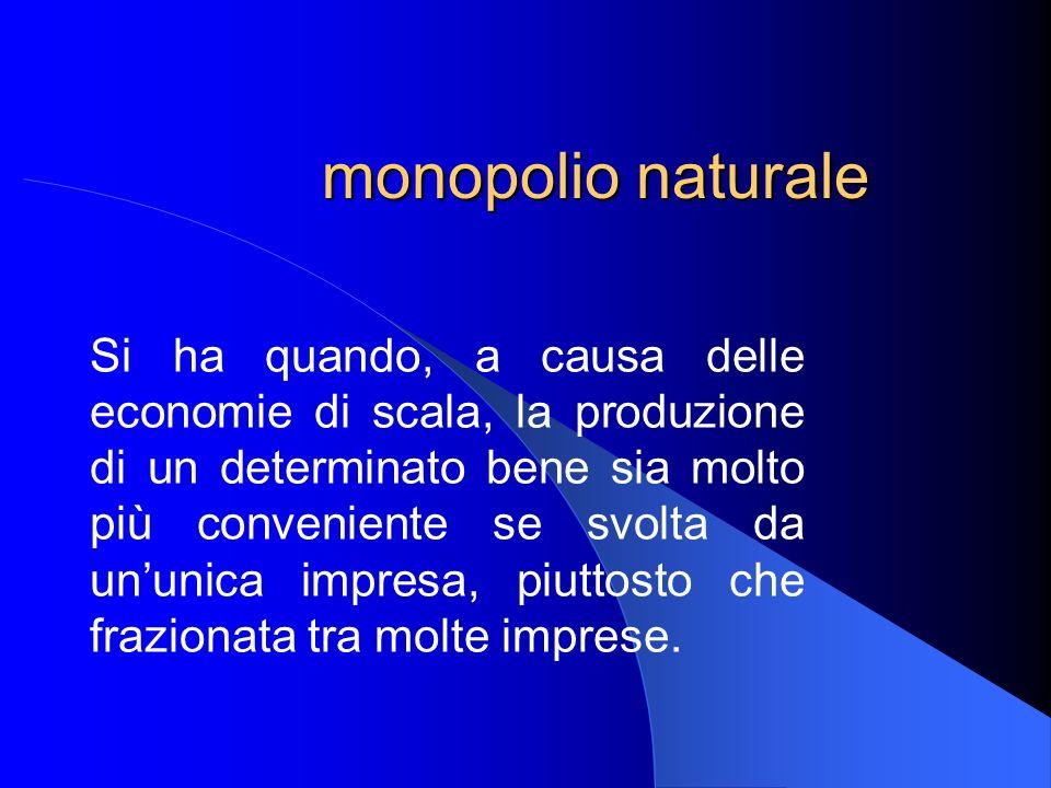 monopolio naturale Si ha quando, a causa delle economie di scala, la produzione di un determinato bene sia molto più conveniente se svolta da ununica impresa, piuttosto che frazionata tra molte imprese.