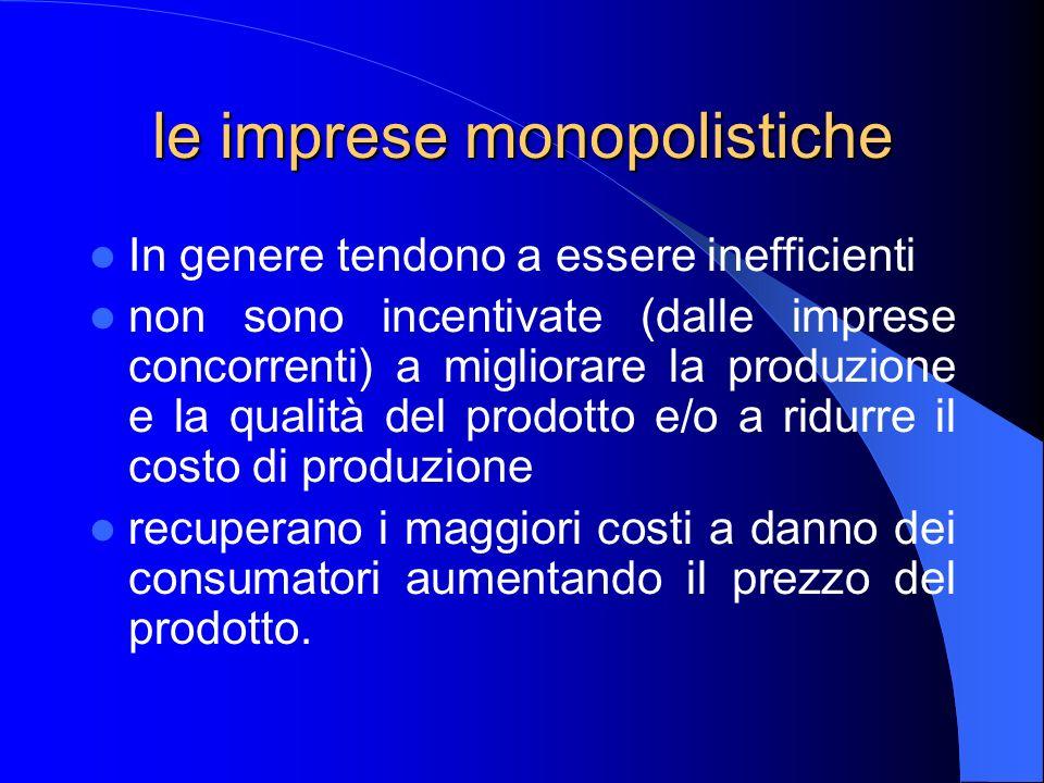 le imprese monopolistiche In genere tendono a essere inefficienti non sono incentivate (dalle imprese concorrenti) a migliorare la produzione e la qualità del prodotto e/o a ridurre il costo di produzione recuperano i maggiori costi a danno dei consumatori aumentando il prezzo del prodotto.