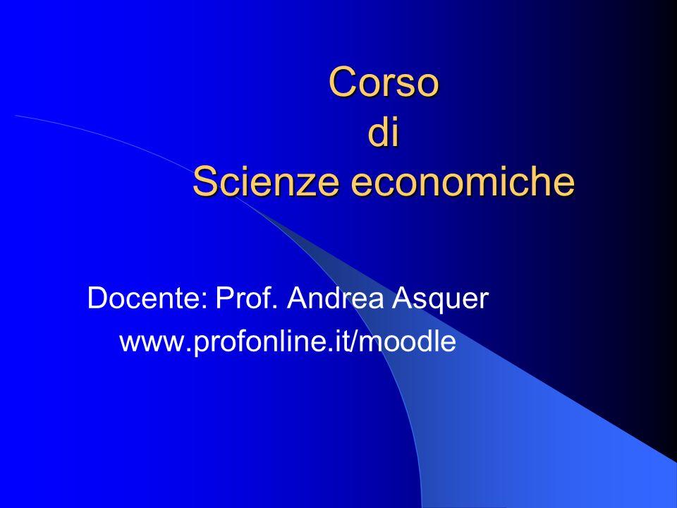 Corso di Scienze economiche Docente: Prof. Andrea Asquer www.profonline.it/moodle