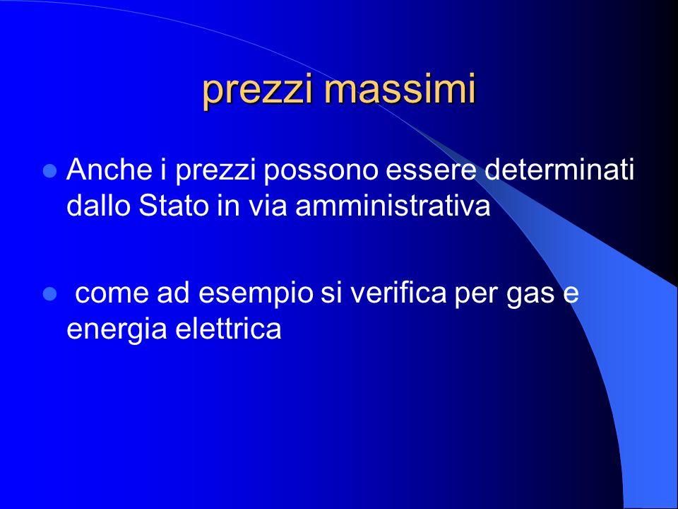 prezzi massimi Anche i prezzi possono essere determinati dallo Stato in via amministrativa come ad esempio si verifica per gas e energia elettrica