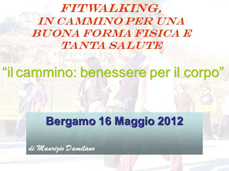 FITWALKING, IN CAMMINO PER UNA BUONA FORMA FISICA E TANTA SALUTE Bergamo 16 Maggio 2012 di Maurizio Damilano il cammino: benessere per il corpo