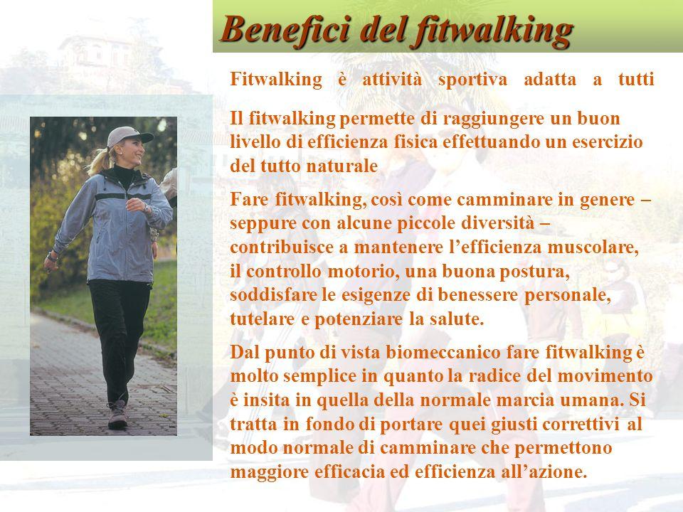 Benefici del fitwalking Fitwalking è attività sportiva adatta a tutti Il fitwalking permette di raggiungere un buon livello di efficienza fisica effettuando un esercizio del tutto naturale Fare fitwalking, così come camminare in genere – seppure con alcune piccole diversità – contribuisce a mantenere lefficienza muscolare, il controllo motorio, una buona postura, soddisfare le esigenze di benessere personale, tutelare e potenziare la salute.