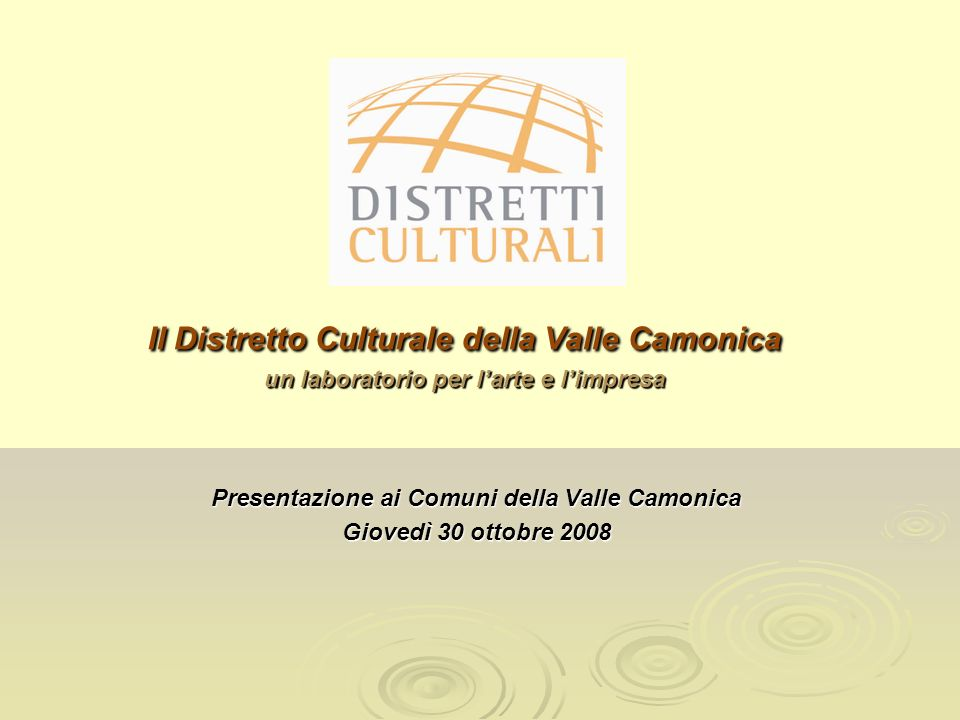 Il Distretto Culturale della Valle Camonica un laboratorio per larte e limpresa Il Distretto Culturale della Valle Camonica un laboratorio per larte e limpresa Presentazione ai Comuni della Valle Camonica Giovedì 30 ottobre 2008