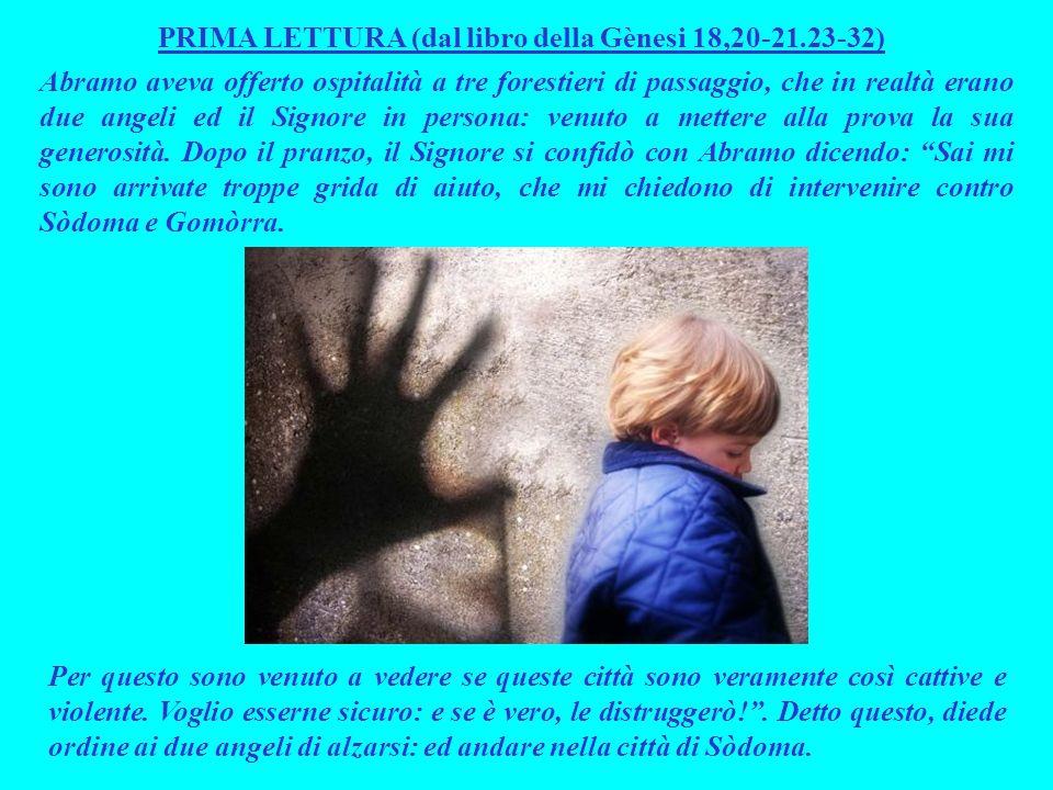 PRIMA LETTURA (dal libro della Gènesi 18,20-21.23-32) Abramo aveva offerto ospitalità a tre forestieri di passaggio, che in realtà erano due angeli ed il Signore in persona: venuto a mettere alla prova la sua generosità.
