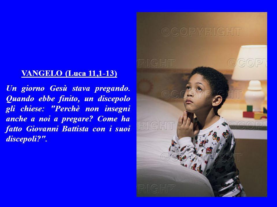 VANGELO (Luca 11,1-13) Un giorno Gesù stava pregando.