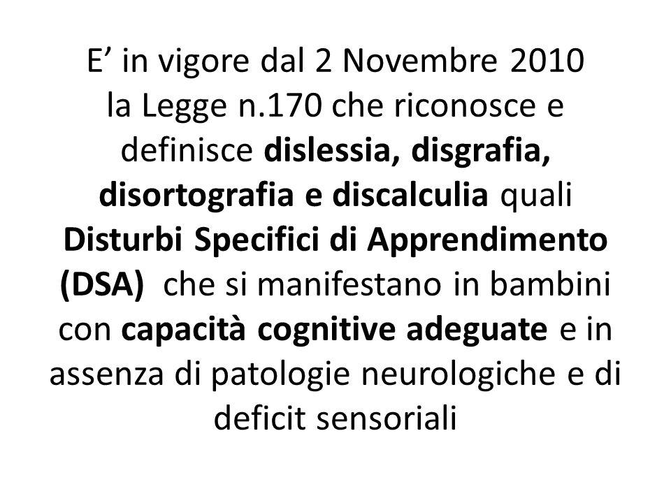 E in vigore dal 2 Novembre 2010 la Legge n.170 che riconosce e definisce dislessia, disgrafia, disortografia e discalculia quali Disturbi Specifici di