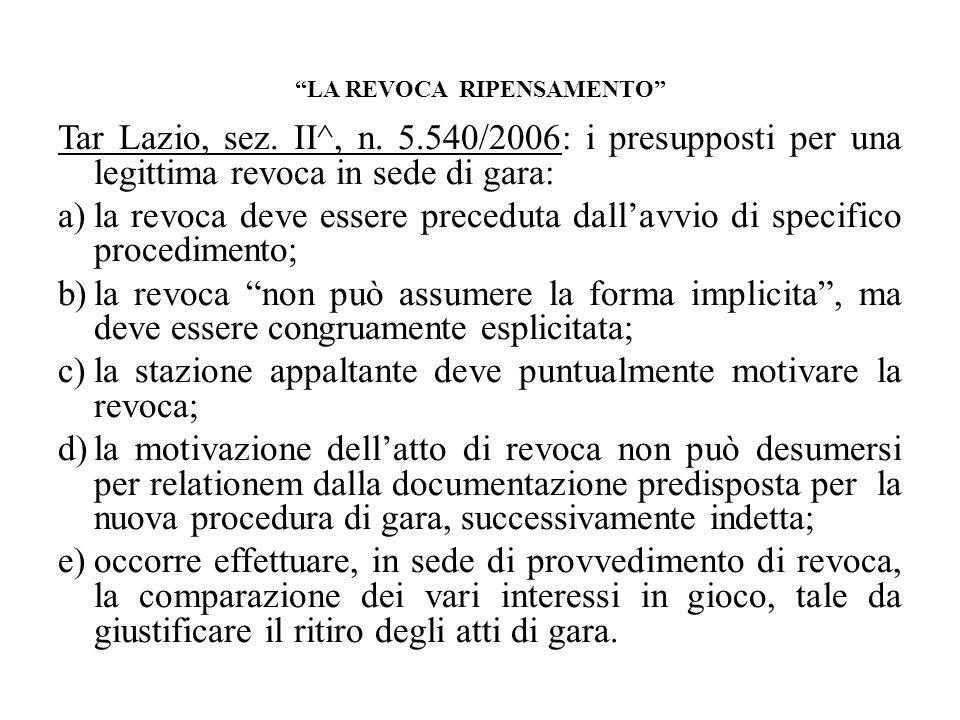 LA REVOCA RIPENSAMENTO Tar Lazio, sez. II^, n. 5.540/2006: i presupposti per una legittima revoca in sede di gara: a)la revoca deve essere preceduta d