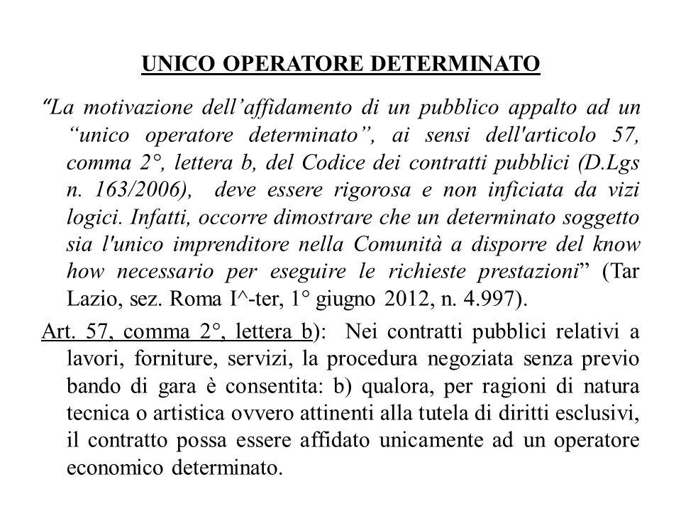 UNICO OPERATORE DETERMINATO La motivazione dellaffidamento di un pubblico appalto ad un unico operatore determinato, ai sensi dell articolo 57, comma 2°, lettera b, del Codice dei contratti pubblici (D.Lgs n.