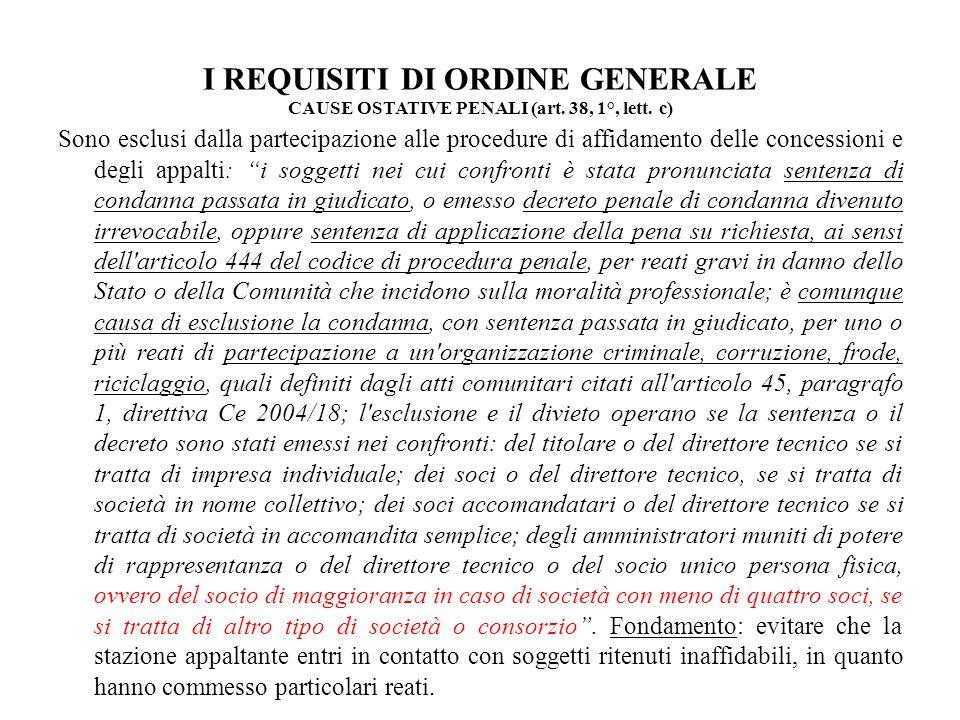 I REQUISITI DI ORDINE GENERALE CAUSE OSTATIVE PENALI (art. 38, 1°, lett. c) Sono esclusi dalla partecipazione alle procedure di affidamento delle conc