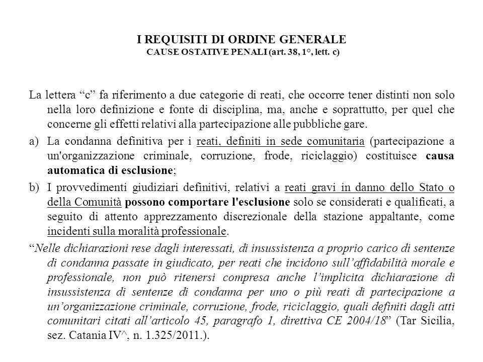 I REQUISITI DI ORDINE GENERALE CAUSE OSTATIVE PENALI (art. 38, 1°, lett. c) La lettera c fa riferimento a due categorie di reati, che occorre tener di