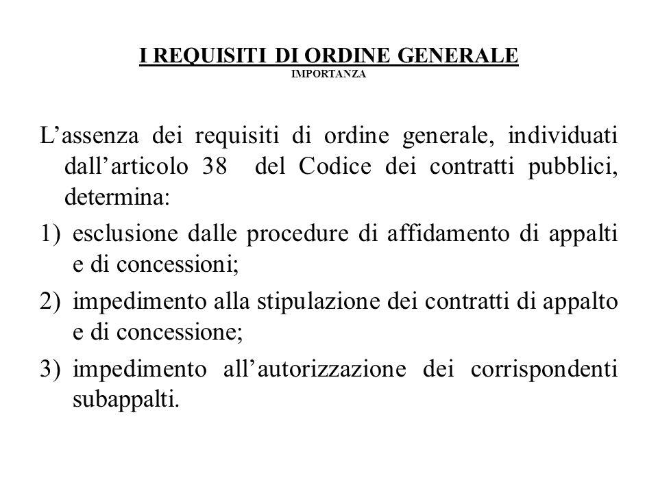 I REQUISITI DI ORDINE GENERALE IMPORTANZA Lassenza dei requisiti di ordine generale, individuati dallarticolo 38 del Codice dei contratti pubblici, de