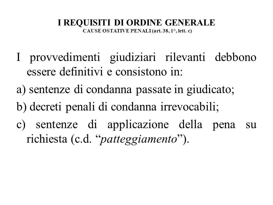 I REQUISITI DI ORDINE GENERALE CAUSE OSTATIVE PENALI (art. 38, 1°, lett. c) I provvedimenti giudiziari rilevanti debbono essere definitivi e consiston