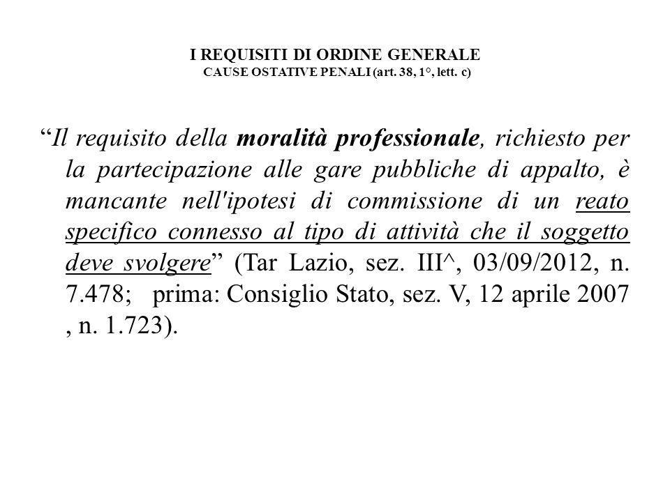 I REQUISITI DI ORDINE GENERALE CAUSE OSTATIVE PENALI (art. 38, 1°, lett. c) Il requisito della moralità professionale, richiesto per la partecipazione