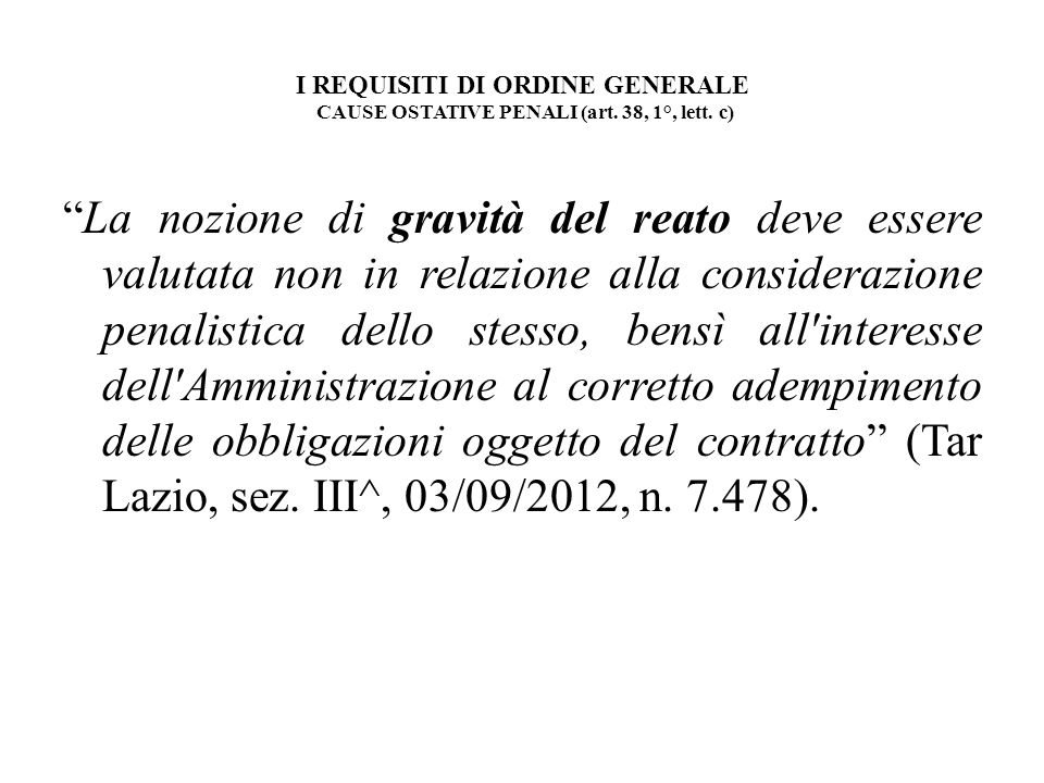 I REQUISITI DI ORDINE GENERALE CAUSE OSTATIVE PENALI (art. 38, 1°, lett. c) La nozione di gravità del reato deve essere valutata non in relazione alla