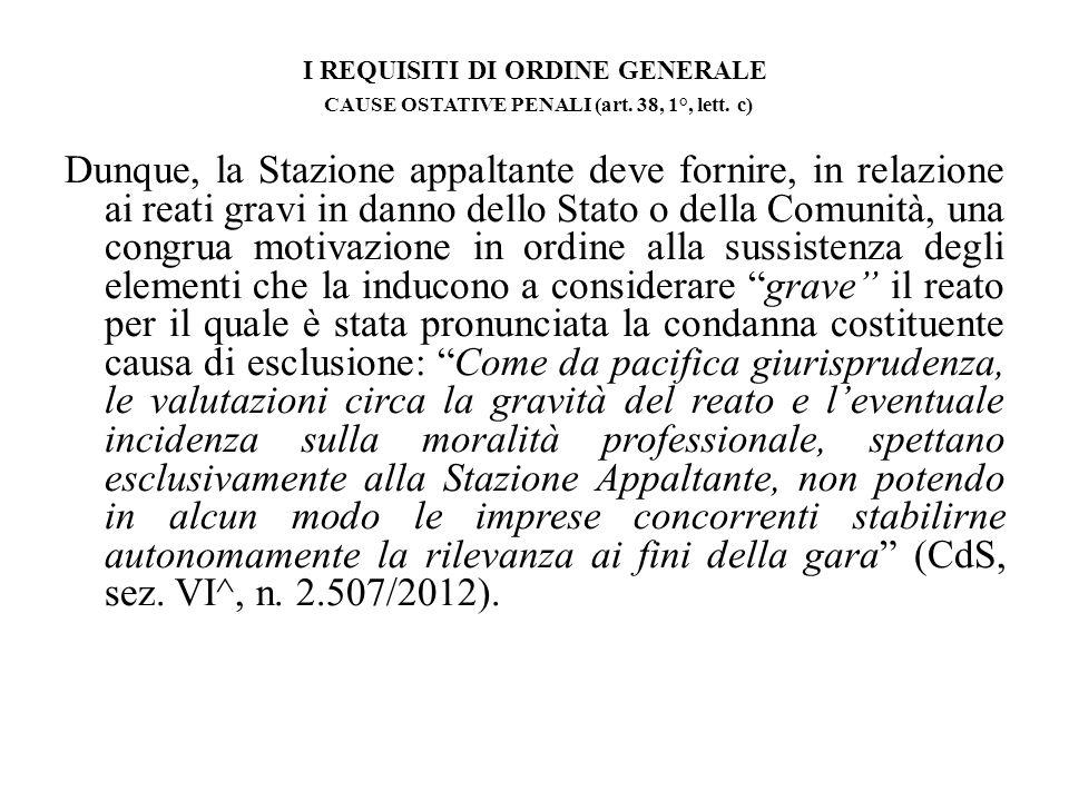 I REQUISITI DI ORDINE GENERALE CAUSE OSTATIVE PENALI (art. 38, 1°, lett. c) Dunque, la Stazione appaltante deve fornire, in relazione ai reati gravi i