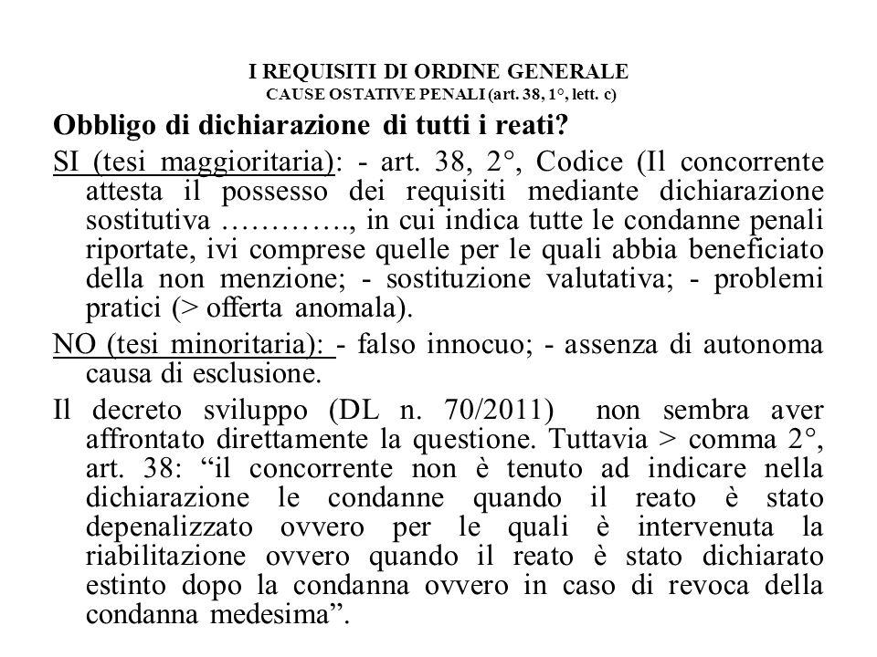 I REQUISITI DI ORDINE GENERALE CAUSE OSTATIVE PENALI (art. 38, 1°, lett. c) Obbligo di dichiarazione di tutti i reati? SI (tesi maggioritaria): - art.