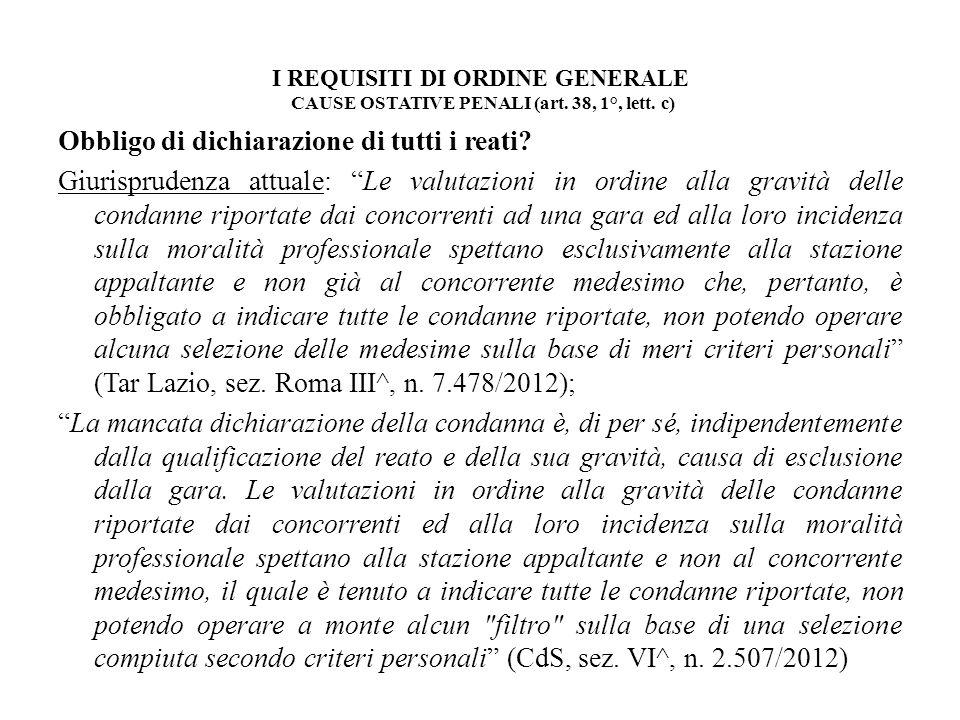 I REQUISITI DI ORDINE GENERALE CAUSE OSTATIVE PENALI (art. 38, 1°, lett. c) Obbligo di dichiarazione di tutti i reati? Giurisprudenza attuale: Le valu